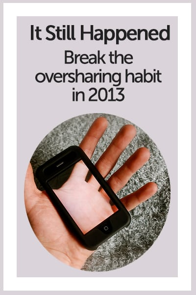It Still Happened - Break the Oversharing Habit in 2013