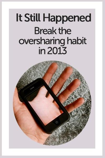 It Still Happened - Break the Oversharing Habit in 2013