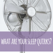 What are your sleep quirks? I require a fan!